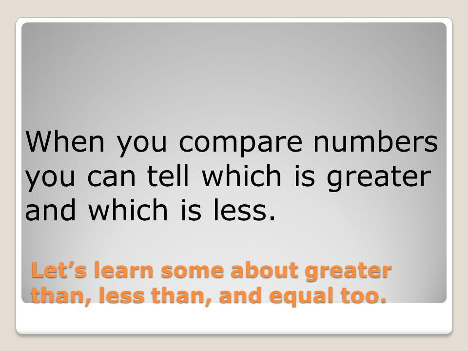 Let's learn some about greater than, less than, and equal too.