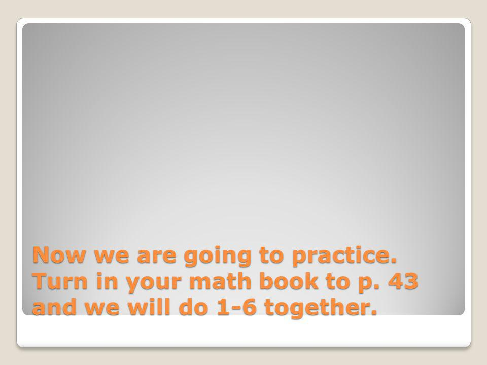 Now we are going to practice. Turn in your math book to p