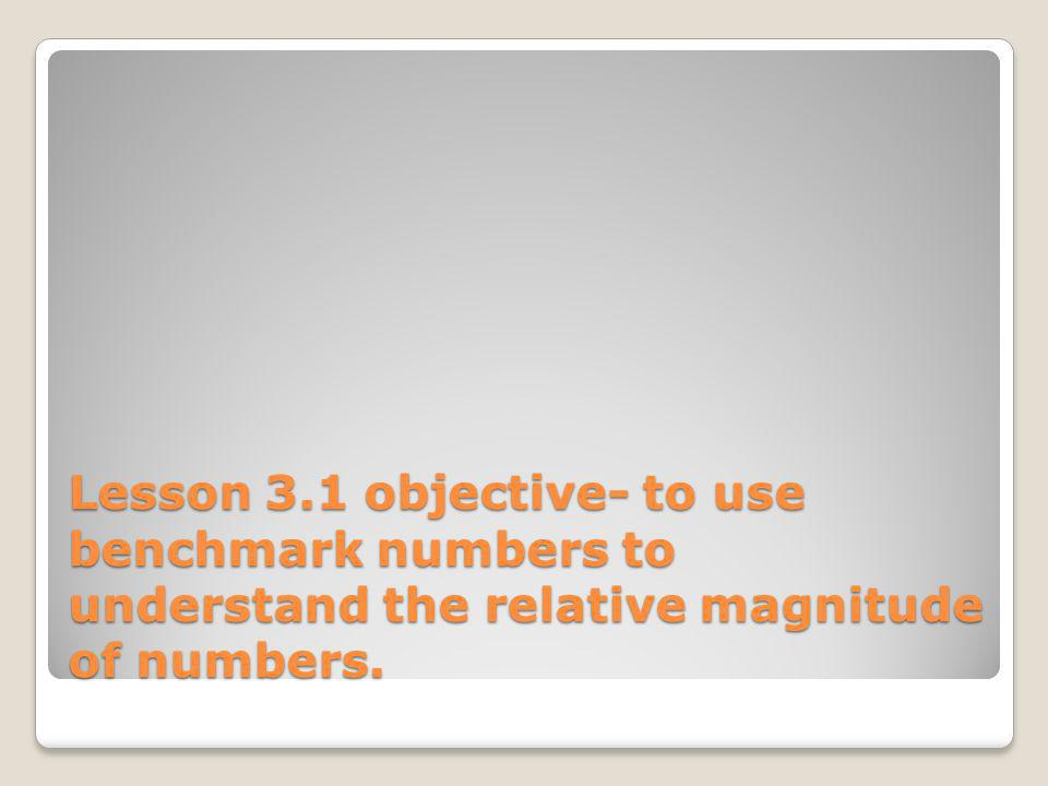 Lesson 3.1 objective- to use benchmark numbers to understand the relative magnitude of numbers.