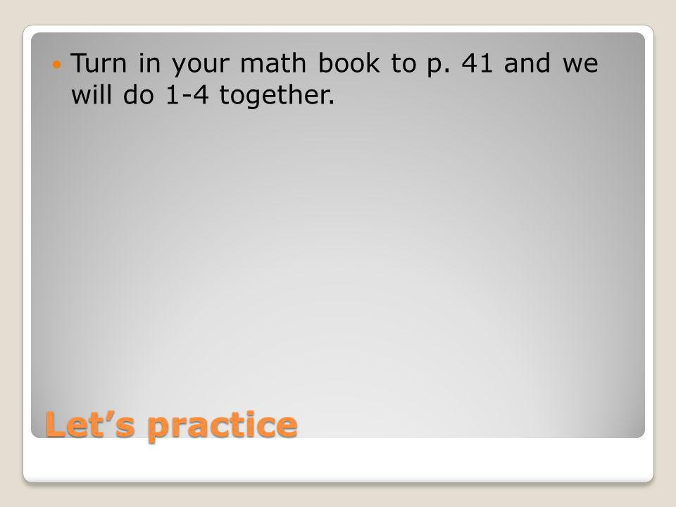 Turn in your math book to p. 41 and we will do 1-4 together.
