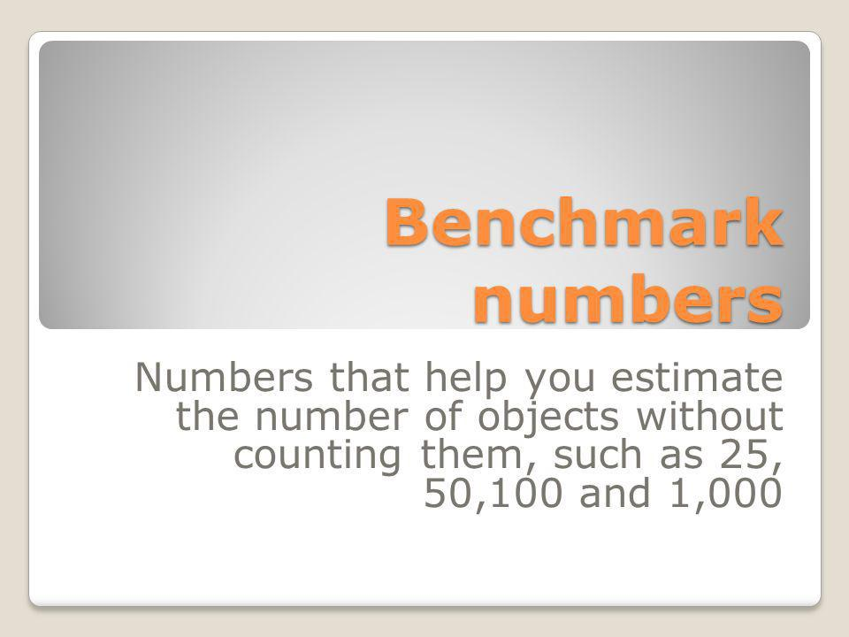 Benchmark numbers Numbers that help you estimate the number of objects without counting them, such as 25, 50,100 and 1,000.