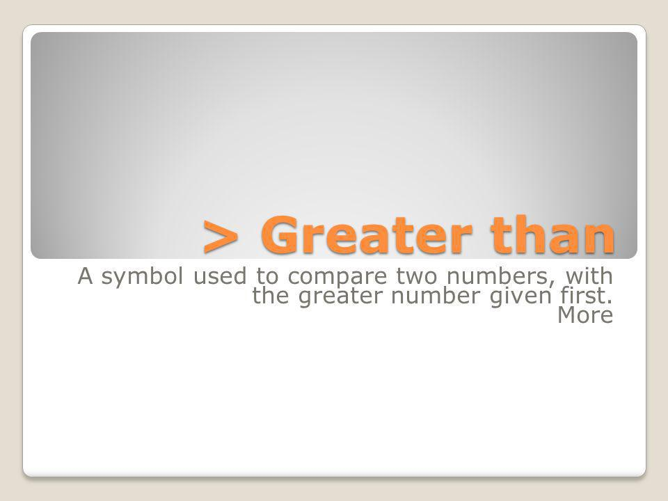 > Greater than A symbol used to compare two numbers, with the greater number given first. More