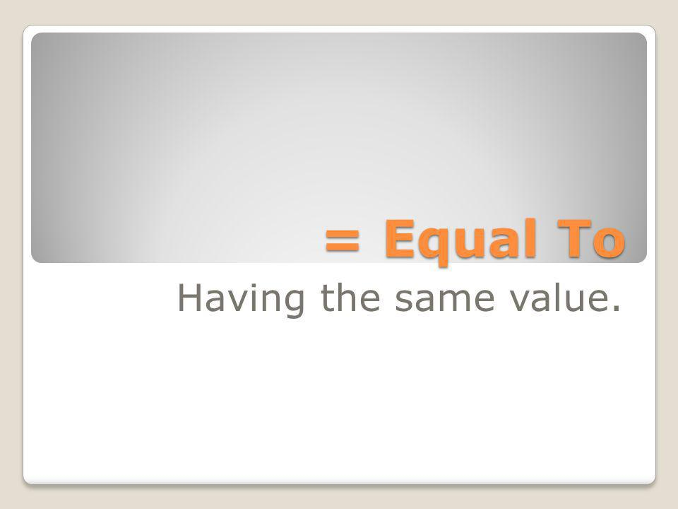 = Equal To Having the same value.