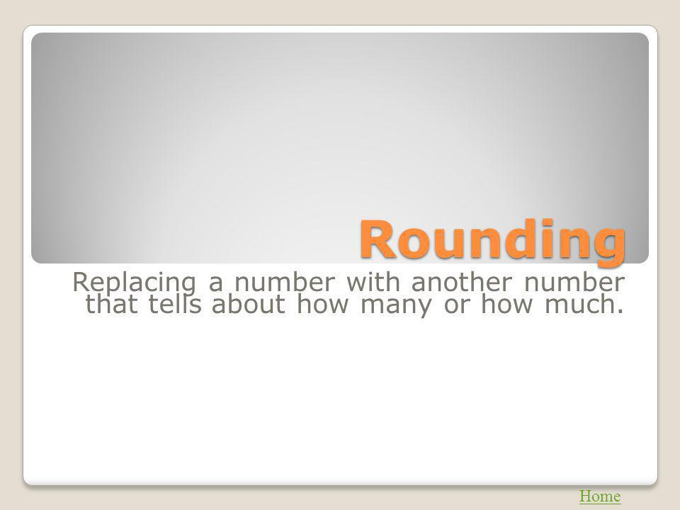 Rounding Replacing a number with another number that tells about how many or how much. Home