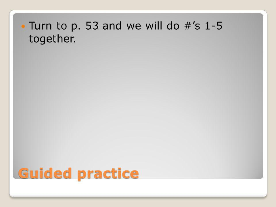 Turn to p. 53 and we will do #'s 1-5 together.