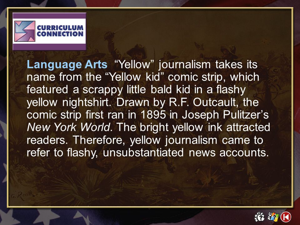 Language Arts Yellow journalism takes its name from the Yellow kid comic strip, which featured a scrappy little bald kid in a flashy yellow nightshirt. Drawn by R.F. Outcault, the comic strip first ran in 1895 in Joseph Pulitzer's New York World. The bright yellow ink attracted readers. Therefore, yellow journalism came to refer to flashy, unsubstantiated news accounts.