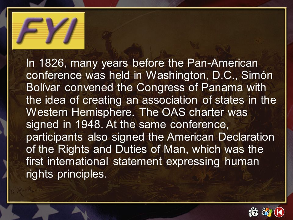 In 1826, many years before the Pan-American conference was held in Washington, D.C., Simón Bolívar convened the Congress of Panama with the idea of creating an association of states in the Western Hemisphere. The OAS charter was signed in 1948. At the same conference, participants also signed the American Declaration of the Rights and Duties of Man, which was the first international statement expressing human rights principles.