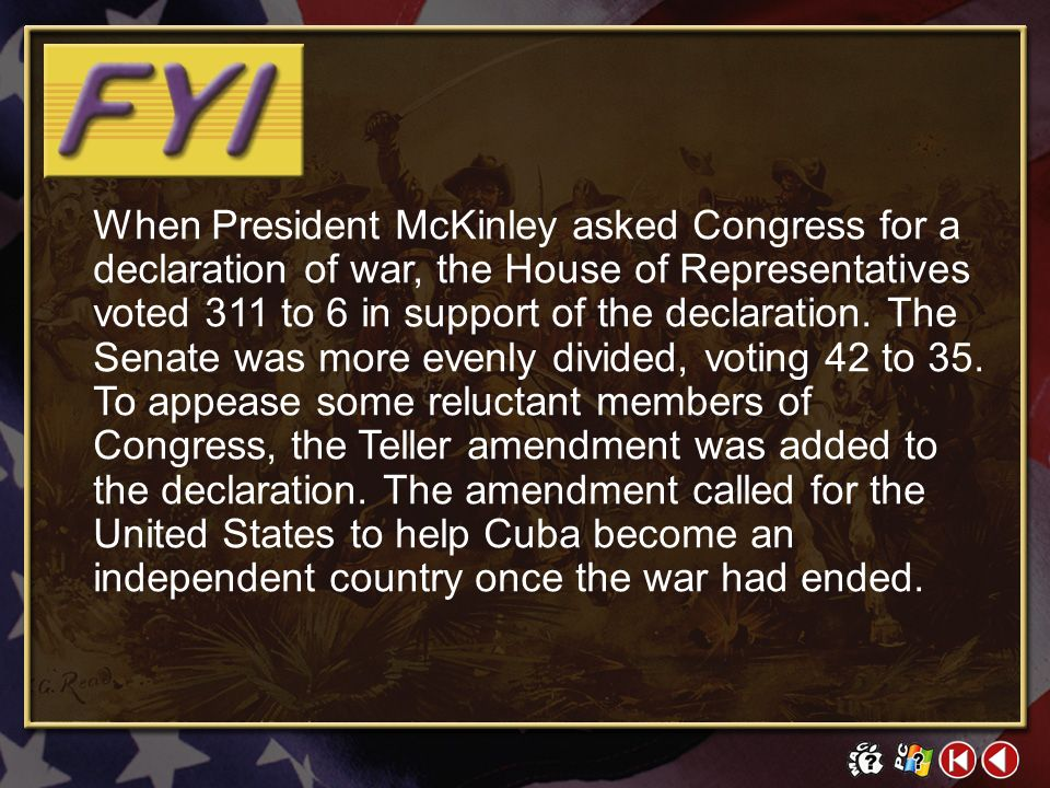 When President McKinley asked Congress for a declaration of war, the House of Representatives voted 311 to 6 in support of the declaration. The Senate was more evenly divided, voting 42 to 35. To appease some reluctant members of Congress, the Teller amendment was added to the declaration. The amendment called for the United States to help Cuba become an independent country once the war had ended.
