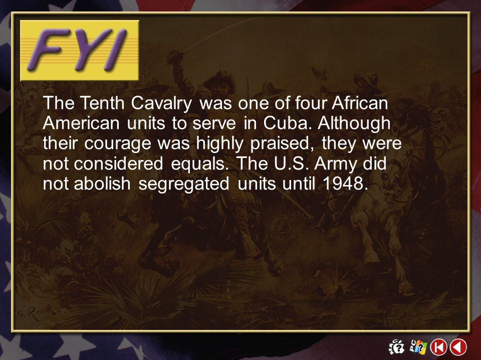 The Tenth Cavalry was one of four African American units to serve in Cuba. Although their courage was highly praised, they were not considered equals. The U.S. Army did not abolish segregated units until 1948.