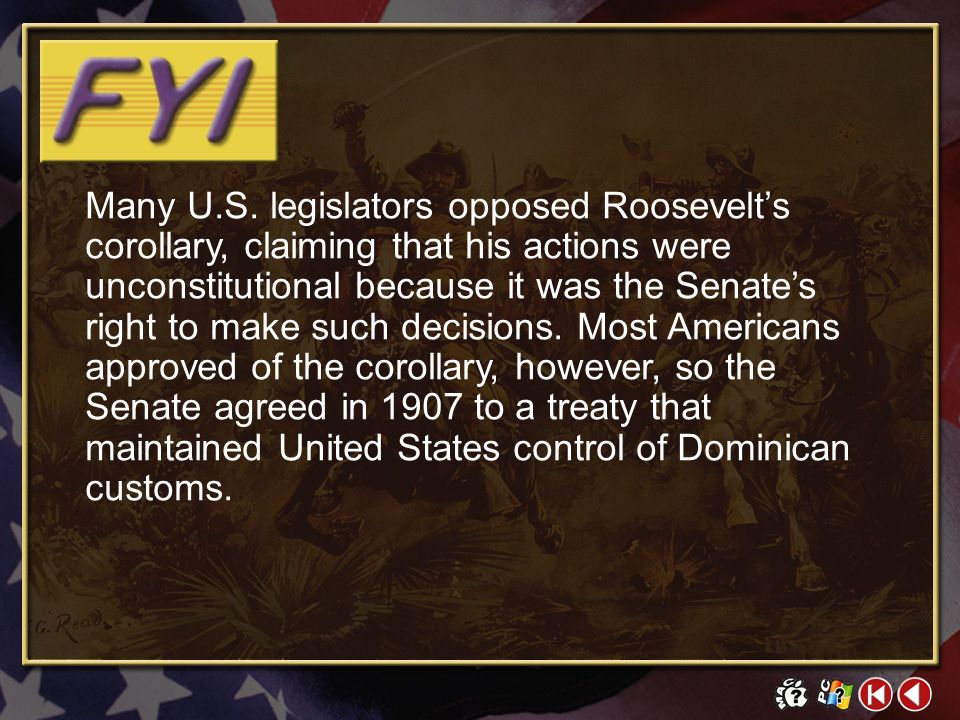 Many U.S. legislators opposed Roosevelt's corollary, claiming that his actions were unconstitutional because it was the Senate's right to make such decisions. Most Americans approved of the corollary, however, so the Senate agreed in 1907 to a treaty that maintained United States control of Dominican customs.