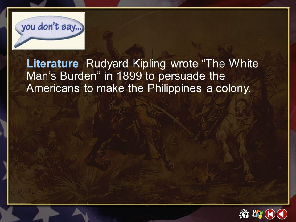 Literature Rudyard Kipling wrote The White Man's Burden in 1899 to persuade the Americans to make the Philippines a colony.