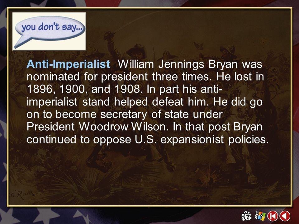 Anti-Imperialist William Jennings Bryan was nominated for president three times. He lost in 1896, 1900, and 1908. In part his anti-imperialist stand helped defeat him. He did go on to become secretary of state under President Woodrow Wilson. In that post Bryan continued to oppose U.S. expansionist policies.