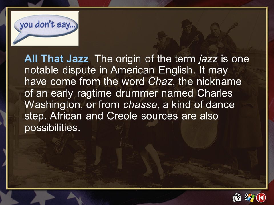 All That Jazz The origin of the term jazz is one notable dispute in American English. It may have come from the word Chaz, the nickname of an early ragtime drummer named Charles Washington, or from chasse, a kind of dance step. African and Creole sources are also possibilities.