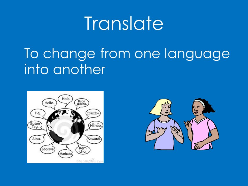 Translate To change from one language into another