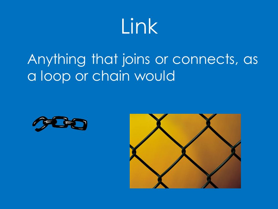 Link Anything that joins or connects, as a loop or chain would