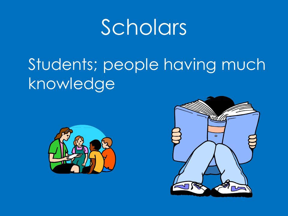 Scholars Students; people having much knowledge