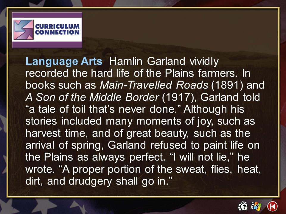 Language Arts Hamlin Garland vividly recorded the hard life of the Plains farmers. In books such as Main-Travelled Roads (1891) and A Son of the Middle Border (1917), Garland told a tale of toil that's never done. Although his stories included many moments of joy, such as harvest time, and of great beauty, such as the arrival of spring, Garland refused to paint life on the Plains as always perfect. I will not lie, he wrote. A proper portion of the sweat, flies, heat, dirt, and drudgery shall go in.