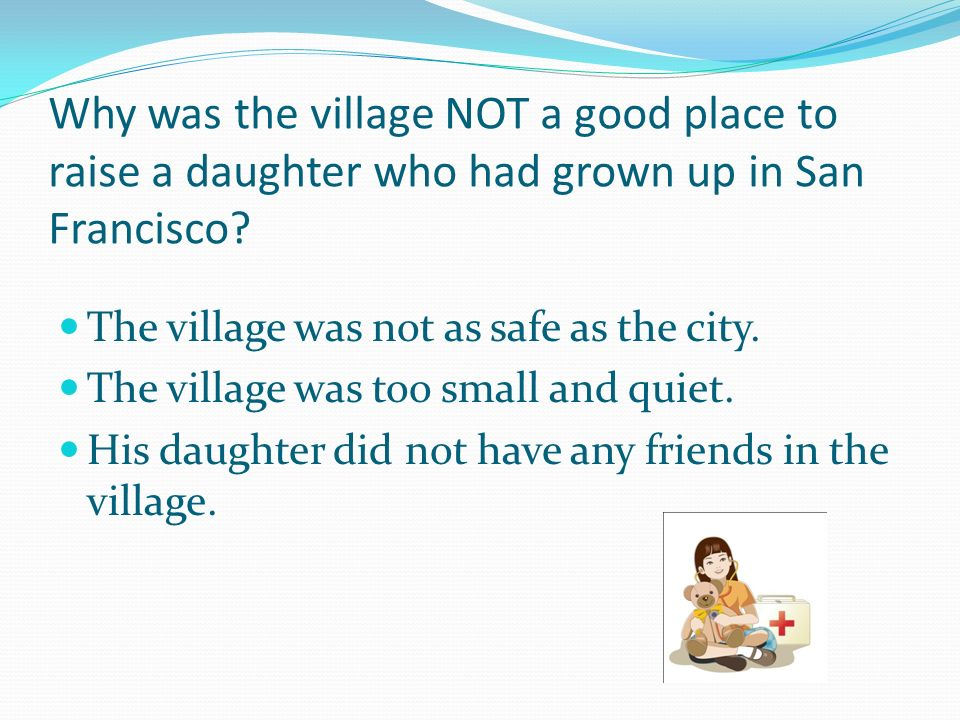 Why was the village NOT a good place to raise a daughter who had grown up in San Francisco