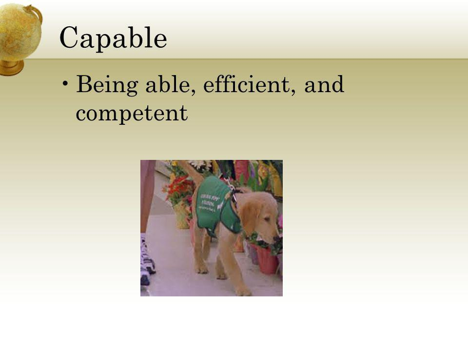 Capable Being able, efficient, and competent