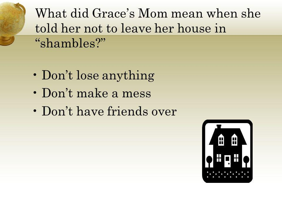 What did Grace's Mom mean when she told her not to leave her house in shambles