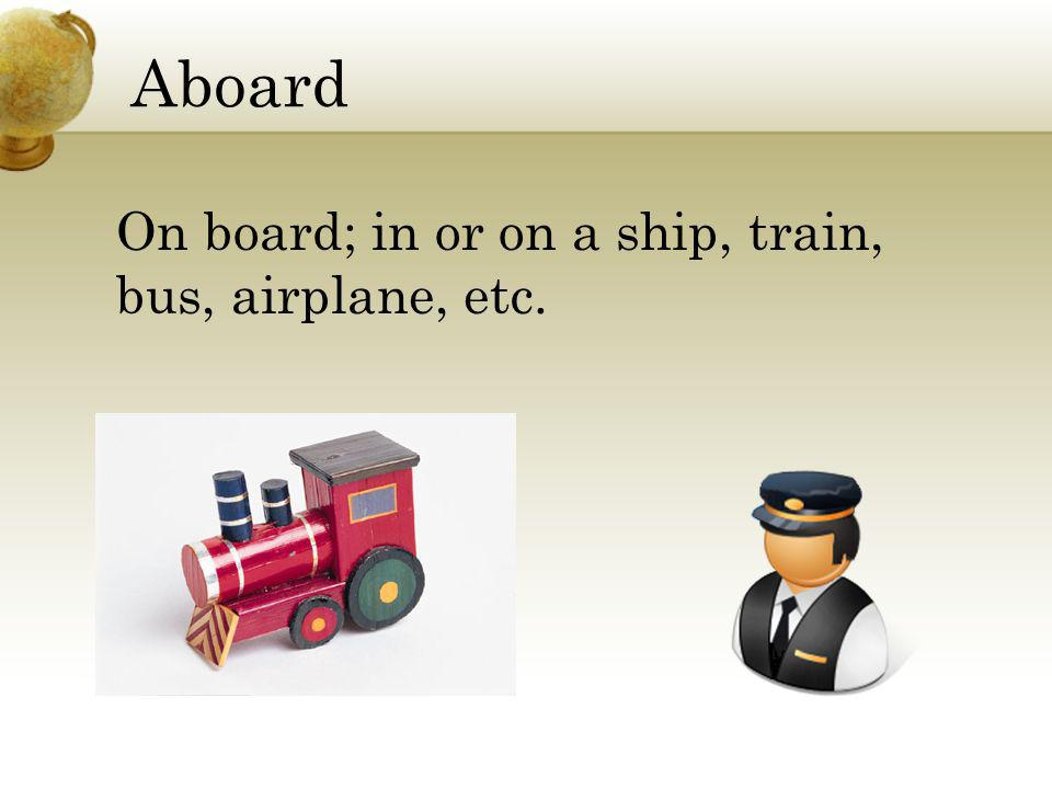 Aboard On board; in or on a ship, train, bus, airplane, etc.