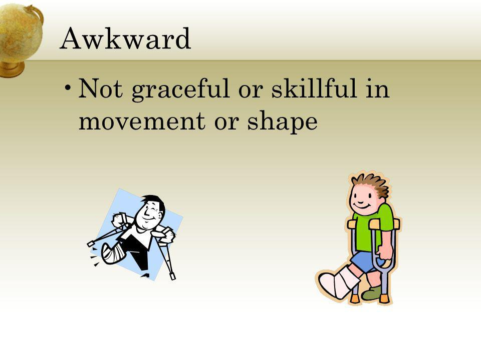 Awkward Not graceful or skillful in movement or shape