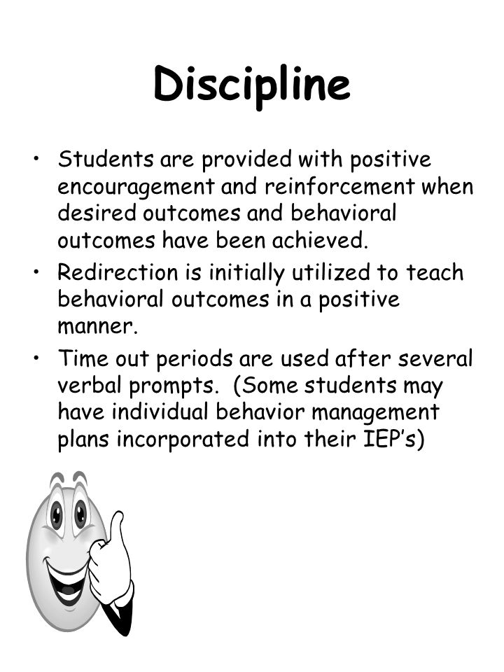 Discipline Students are provided with positive encouragement and reinforcement when desired outcomes and behavioral outcomes have been achieved.