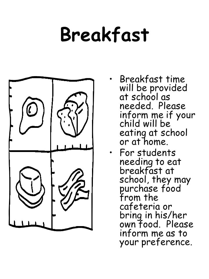 Breakfast Breakfast time will be provided at school as needed. Please inform me if your child will be eating at school or at home.