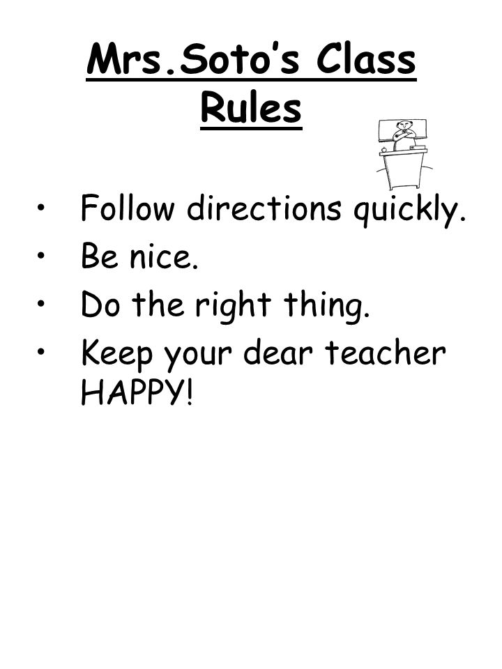 Mrs.Soto's Class Rules Follow directions quickly. Be nice.