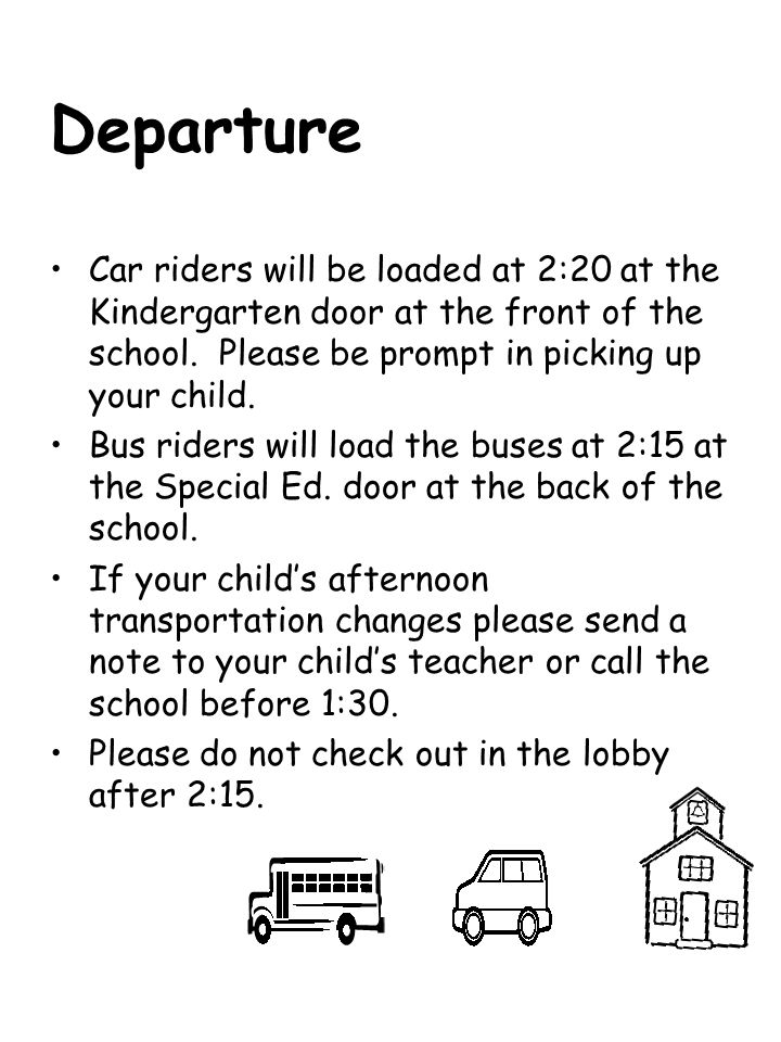 Departure Car riders will be loaded at 2:20 at the Kindergarten door at the front of the school. Please be prompt in picking up your child.