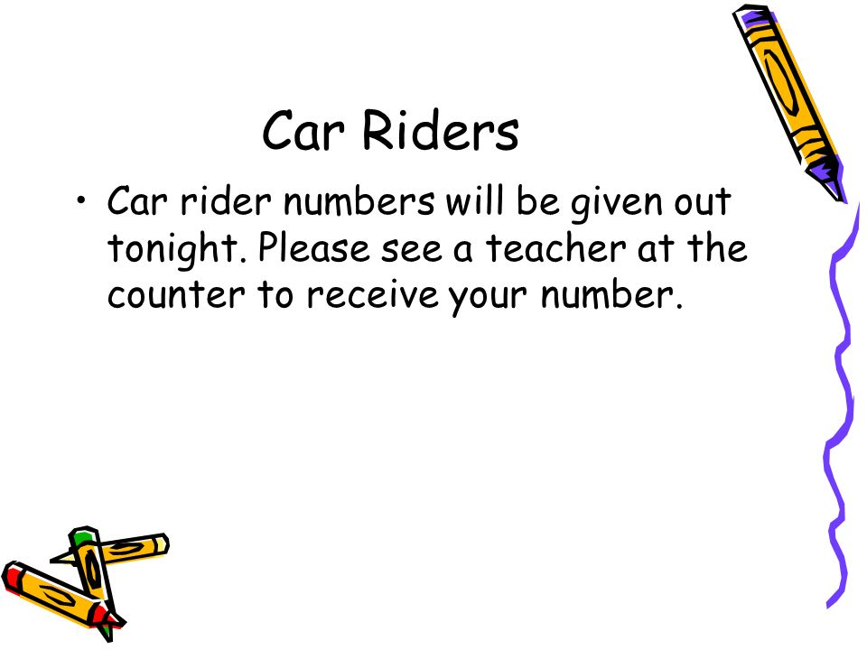 Car Riders Car rider numbers will be given out tonight.