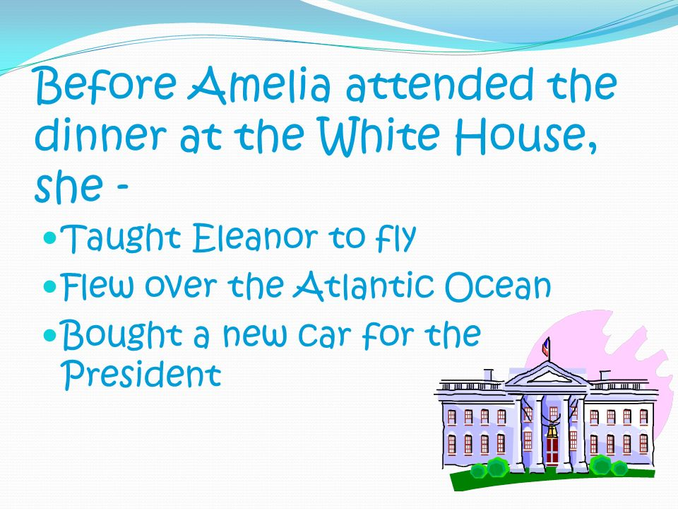 Before Amelia attended the dinner at the White House, she -