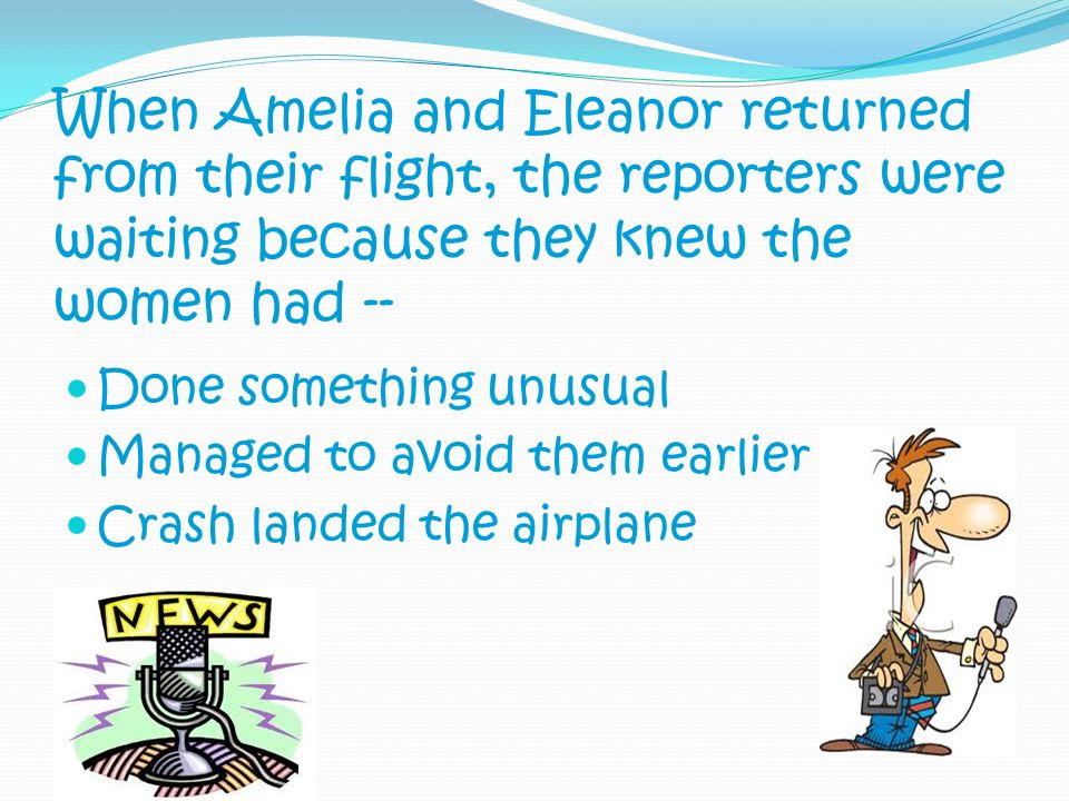 When Amelia and Eleanor returned from their flight, the reporters were waiting because they knew the women had --