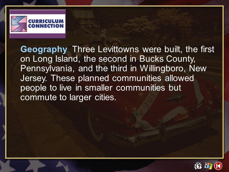 Geography Three Levittowns were built, the first on Long Island, the second in Bucks County, Pennsylvania, and the third in Willingboro, New Jersey. These planned communities allowed people to live in smaller communities but commute to larger cities.