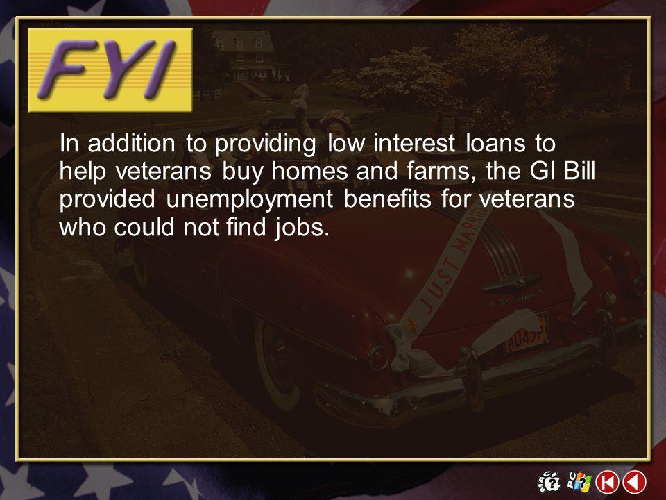 In addition to providing low interest loans to help veterans buy homes and farms, the GI Bill provided unemployment benefits for veterans who could not find jobs.