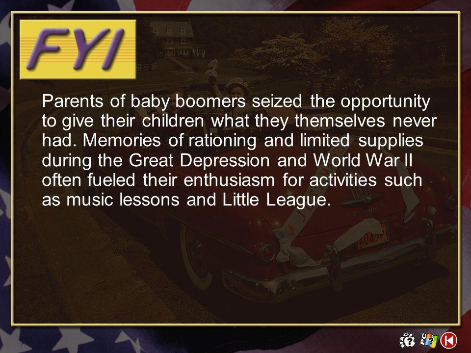 Parents of baby boomers seized the opportunity to give their children what they themselves never had. Memories of rationing and limited supplies during the Great Depression and World War II often fueled their enthusiasm for activities such as music lessons and Little League.
