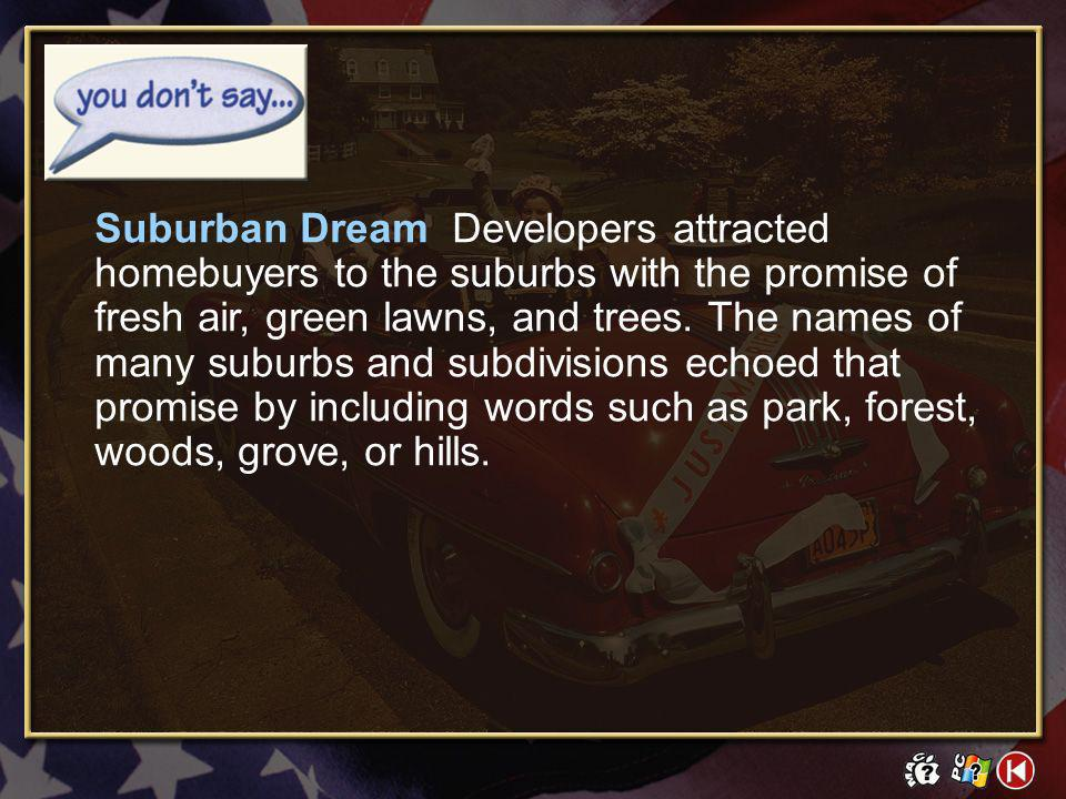 Suburban Dream Developers attracted homebuyers to the suburbs with the promise of fresh air, green lawns, and trees. The names of many suburbs and subdivisions echoed that promise by including words such as park, forest, woods, grove, or hills.
