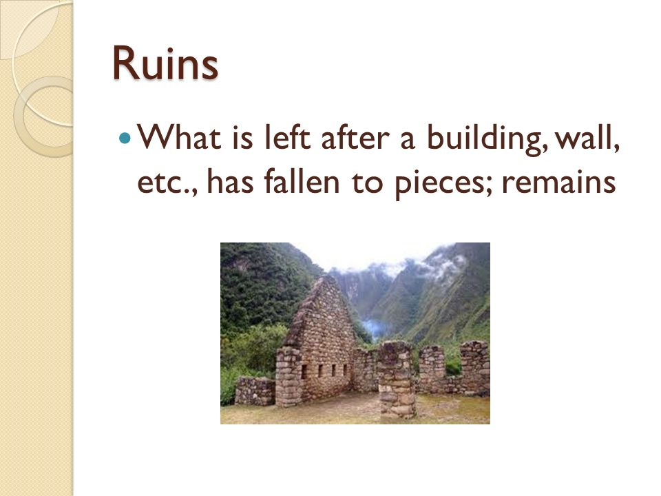 Ruins What is left after a building, wall, etc., has fallen to pieces; remains