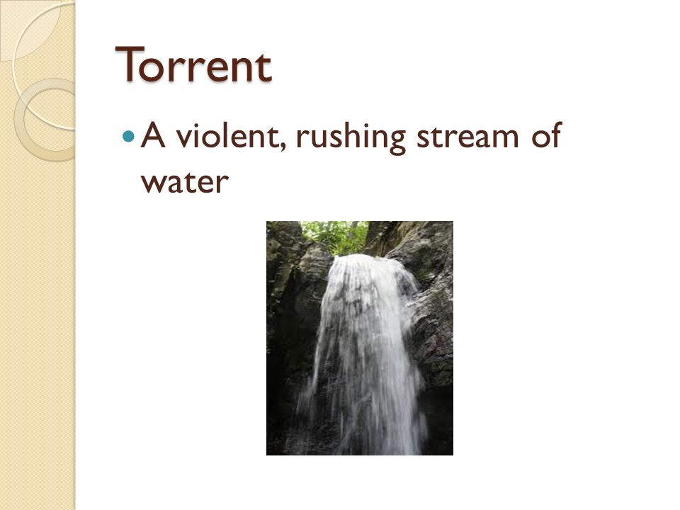 Torrent A violent, rushing stream of water