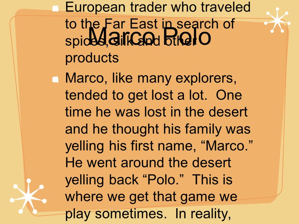 Marco Polo European trader who traveled to the Far East in search of spices, silk and other products.