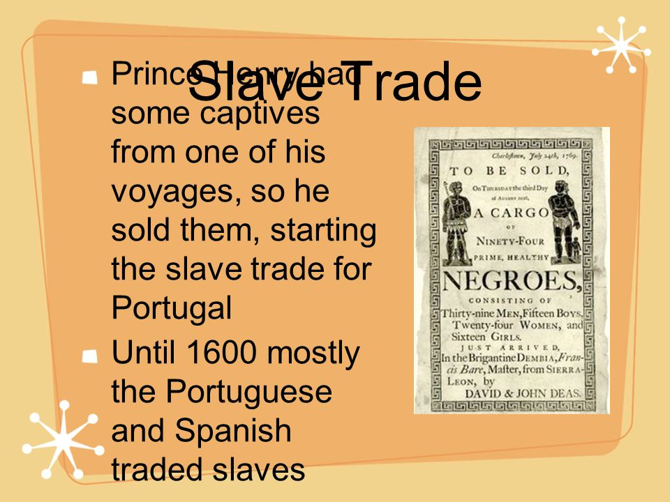Slave Trade Prince Henry had some captives from one of his voyages, so he sold them, starting the slave trade for Portugal.