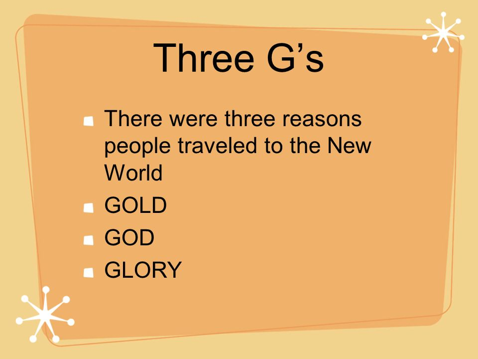 Three G's There were three reasons people traveled to the New World