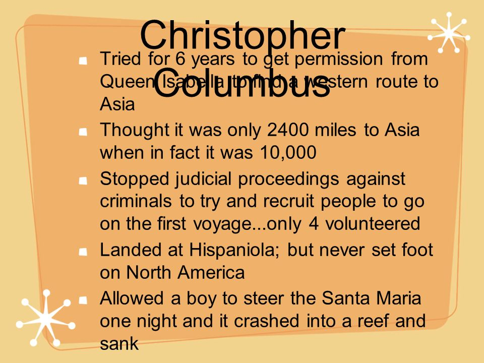 Christopher Columbus Tried for 6 years to get permission from Queen Isabella to find a western route to Asia.