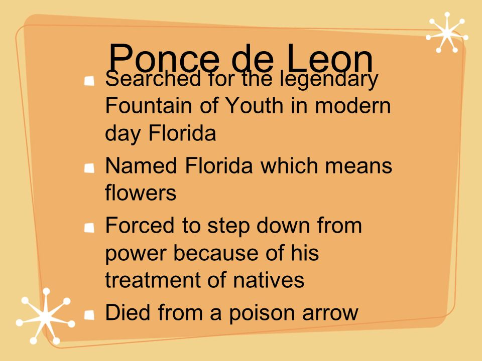 Ponce de Leon Searched for the legendary Fountain of Youth in modern day Florida. Named Florida which means flowers.