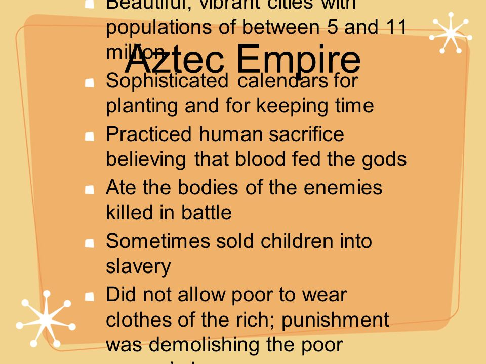 Aztec Empire Beautiful, vibrant cities with populations of between 5 and 11 million. Sophisticated calendars for planting and for keeping time.