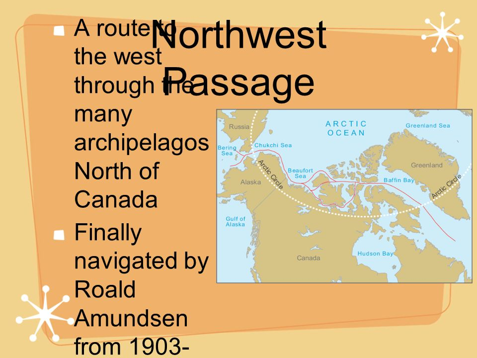 Northwest Passage A route to the west through the many archipelagos North of Canada.