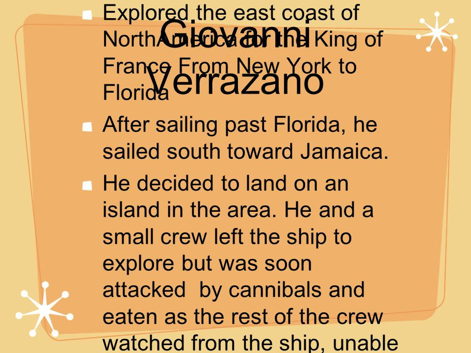 Giovanni Verrazano Explored the east coast of NorthAmerica for the King of France From New York to Florida.