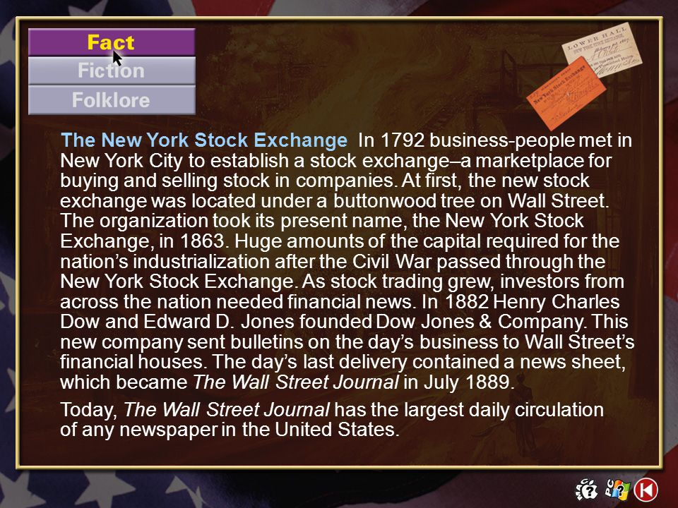The New York Stock Exchange In 1792 business-people met in New York City to establish a stock exchange–a marketplace for buying and selling stock in companies. At first, the new stock exchange was located under a buttonwood tree on Wall Street. The organization took its present name, the New York Stock Exchange, in 1863. Huge amounts of the capital required for the nation's industrialization after the Civil War passed through the New York Stock Exchange. As stock trading grew, investors from across the nation needed financial news. In 1882 Henry Charles Dow and Edward D. Jones founded Dow Jones & Company. This new company sent bulletins on the day's business to Wall Street's financial houses. The day's last delivery contained a news sheet, which became The Wall Street Journal in July 1889.