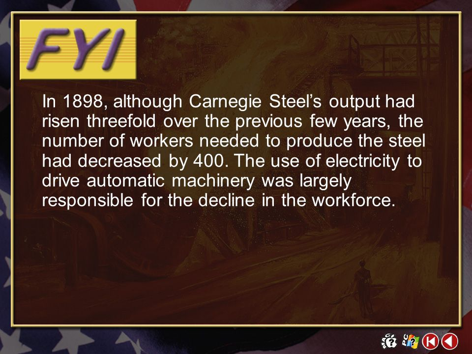 In 1898, although Carnegie Steel's output had risen threefold over the previous few years, the number of workers needed to produce the steel had decreased by 400. The use of electricity to drive automatic machinery was largely responsible for the decline in the workforce.