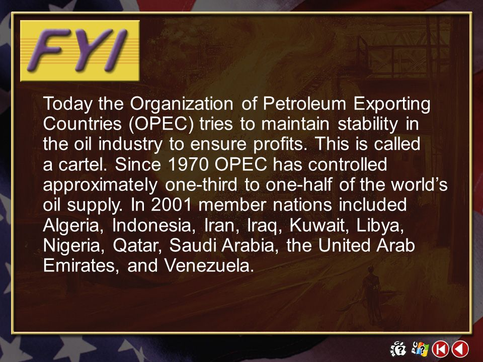 Today the Organization of Petroleum Exporting Countries (OPEC) tries to maintain stability in the oil industry to ensure profits. This is called a cartel. Since 1970 OPEC has controlled approximately one-third to one-half of the world's oil supply. In 2001 member nations included Algeria, Indonesia, Iran, Iraq, Kuwait, Libya, Nigeria, Qatar, Saudi Arabia, the United Arab Emirates, and Venezuela.